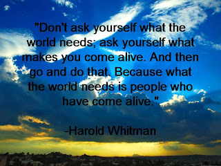 """Don't Ask Yourself What The World Needs, Ask Yourself What Makes You Come Alive. And Then Go And Do That. Because What The World Needs Is People Who Have Come Alive"""