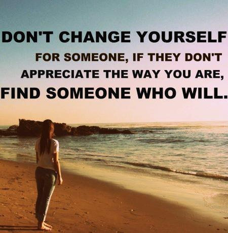 Don't Change Yourself For Someone, If They Don't Appreciate The Way You Are, Find Someone Who Will.