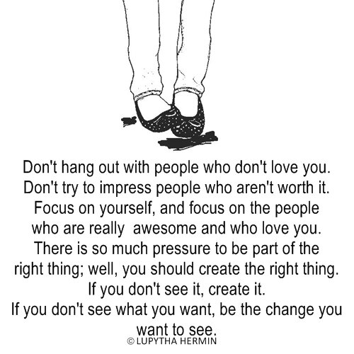Don't Hang Out With People Who Don't Love You. Don't Try To Impress People Who Aren't Worth It. Focus On Yourself…