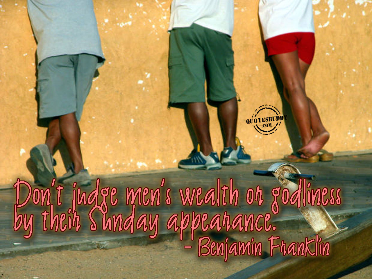 Don't Judge Men's Wealth Or Godliness By Their Sunday Appearance - Benjamin Franklin