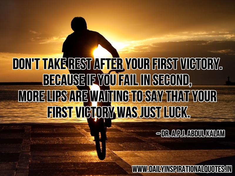 Don't Take Rest After Your First Victory. Because If You Fail In Second, More Lips Are Waiting To Say That Your First Victory Was Just Luck