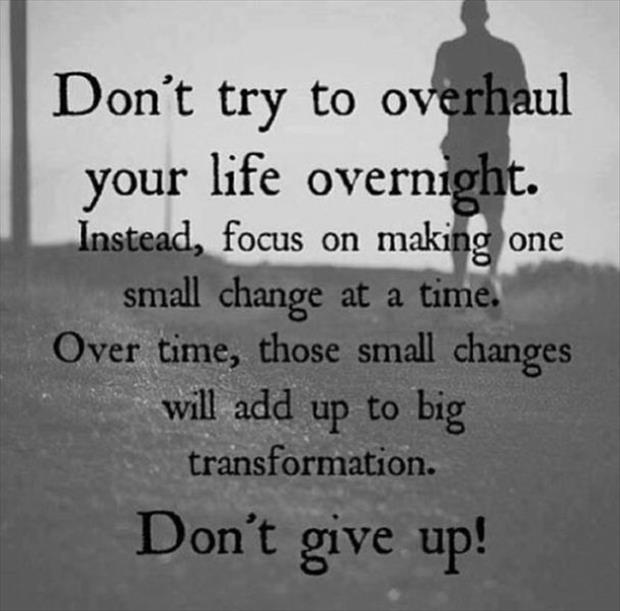 Don't Try To Overhaul Your Life Overnight. Instead, Focus On Making One Small Change At a Time. Over Time, Those Small Changes Will Add Up To Big Transformation