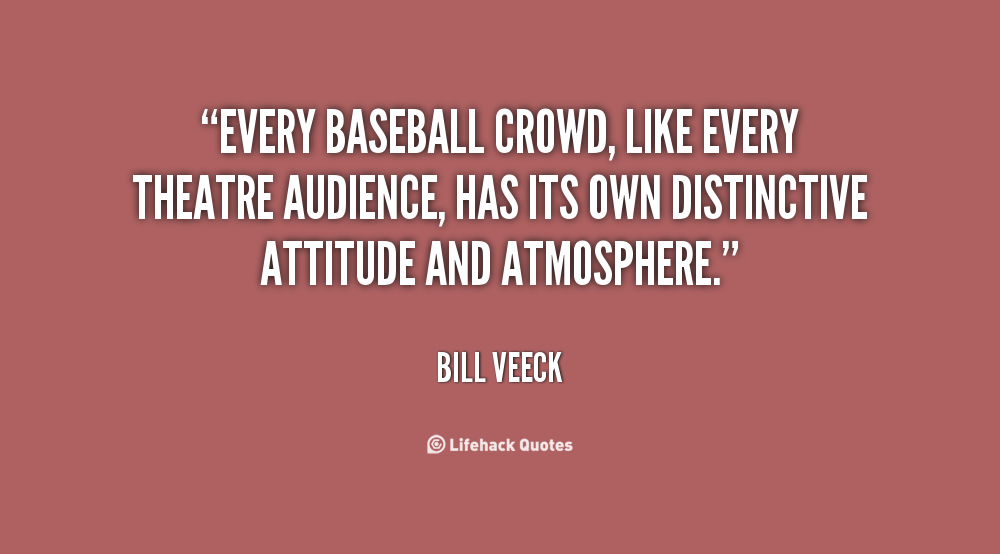 """Every Baseball Crowd, Like Every Theatre Audience, Has Its Own Distinctive Attitude And Atmosphere"""