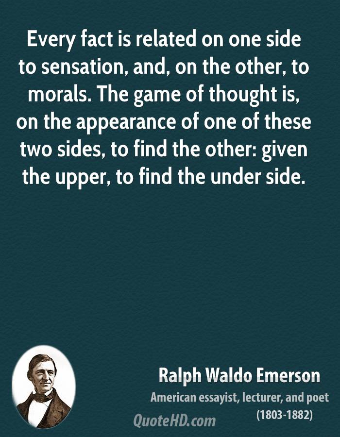 Every Fact Is Related No One Side To Sensation, And, On The Other, To Morals.  The Game Of Thought Is, On The Appearance Of One These Two Sides… -Ralph Waldo Emerson