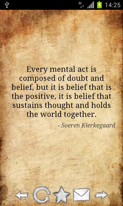 Every Mental Act Is Composed Of Doubt And Belief, But It Is Belief That Is The Positive, It Is Belief That Sustains Thought And Holds The World Together. - Soeren Kierkegaard