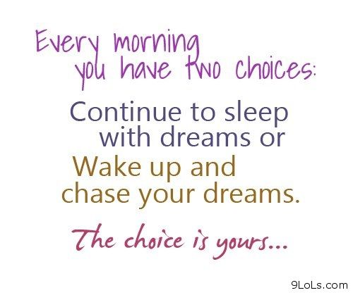 Every Morning You Have Two Choices, Continue To Sleep With Dreams Or Wake Up And Chase Your Dreams. The Choice Is Yours