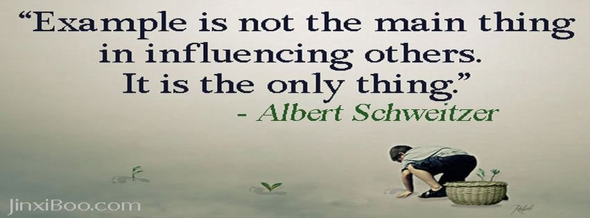 """ Example Is Not The Main Thing In Influencing Others. It Is The Only Thing "" - Albert Schweitzer"