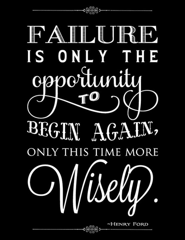 Failure Is Only The Opportunity To Begin Again, Only This Time More Wisely