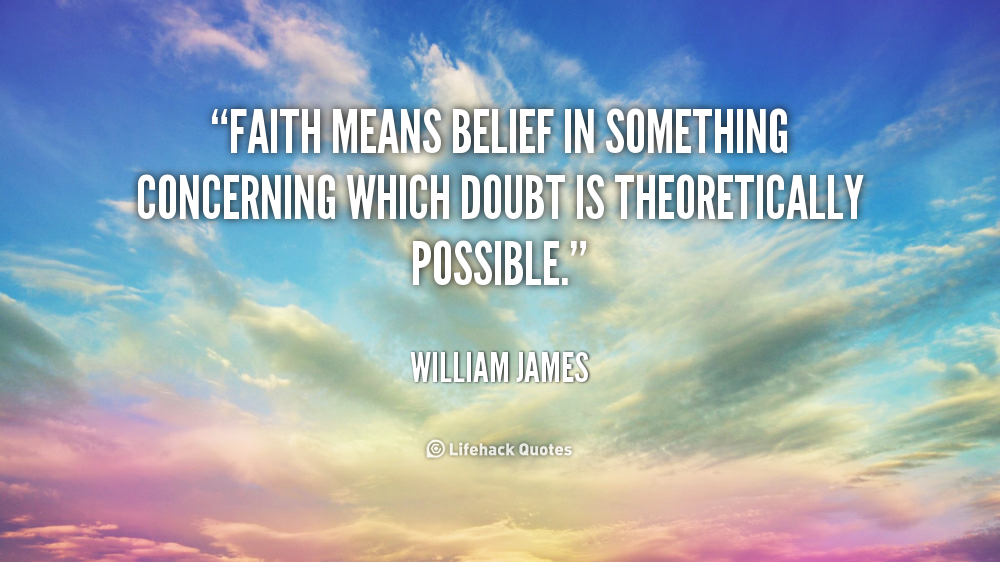 """"""" Faith Means Belief In Something Concerning Which Doubt Is Theoretically Possible """" - William James"""