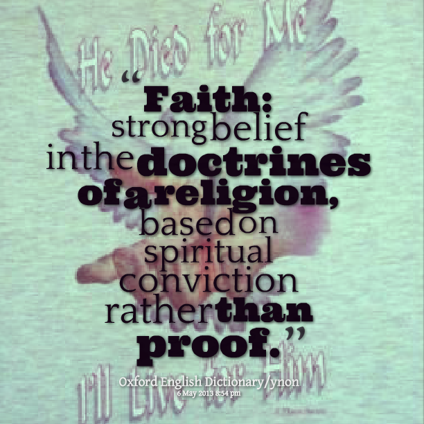 """"""" Faith Strong Belief In The Doctrines Of A Religion, Based On Spiritual Conviction Rather Than Proof. """""""