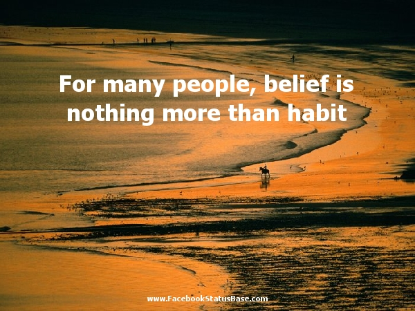 For Many People, Belief Is Nothing More Than Habit