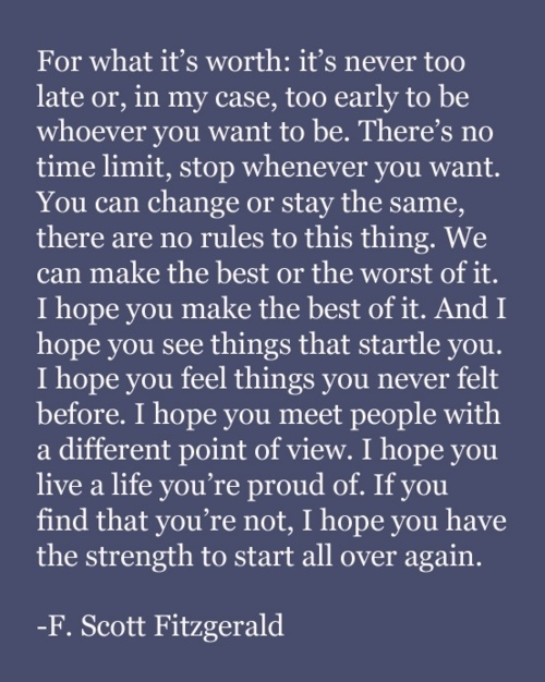 For What It's Worth It's Never Too Late Or, In My Case, Too Early To Be Whoever You Want To Be. There's No Time Limit, Stop Whenever You Want….
