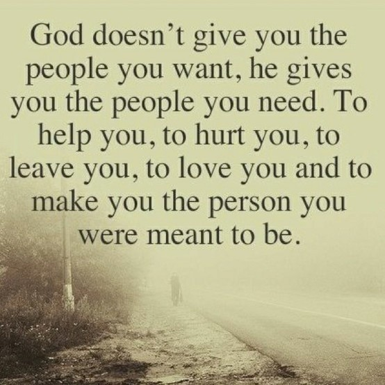 God Doesn't Give You The People You Want, He Gives You The People You Need. To Help You, To Hurt You, To Leave You, To Love You And To Make You The Person You Were Meant To Be