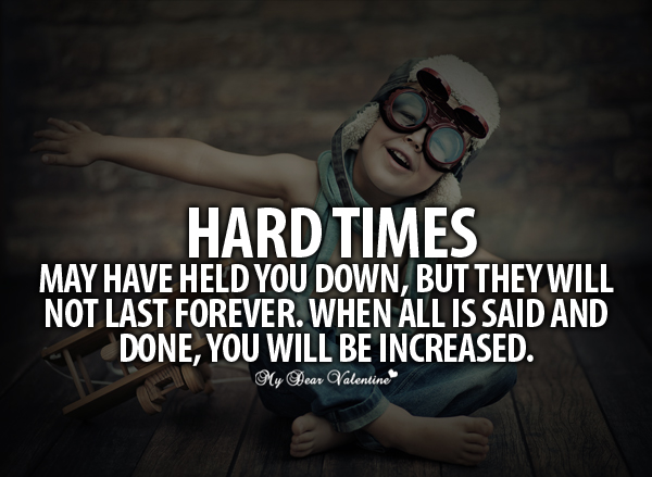 Quotes About Life Love And Hard Times : Hard Times May Have Held You Down, But They Will Not Last Forever ...
