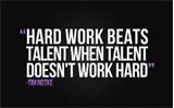 """Hard Work Beats Talent When Talent Doesn't Work Hard"""