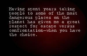 Having Spent Years Taking People To Some Of The Most Dangerous Places On The Planet Has Given Me A Great Respect For Escape Versus Confrontation-When You Have The Choice.