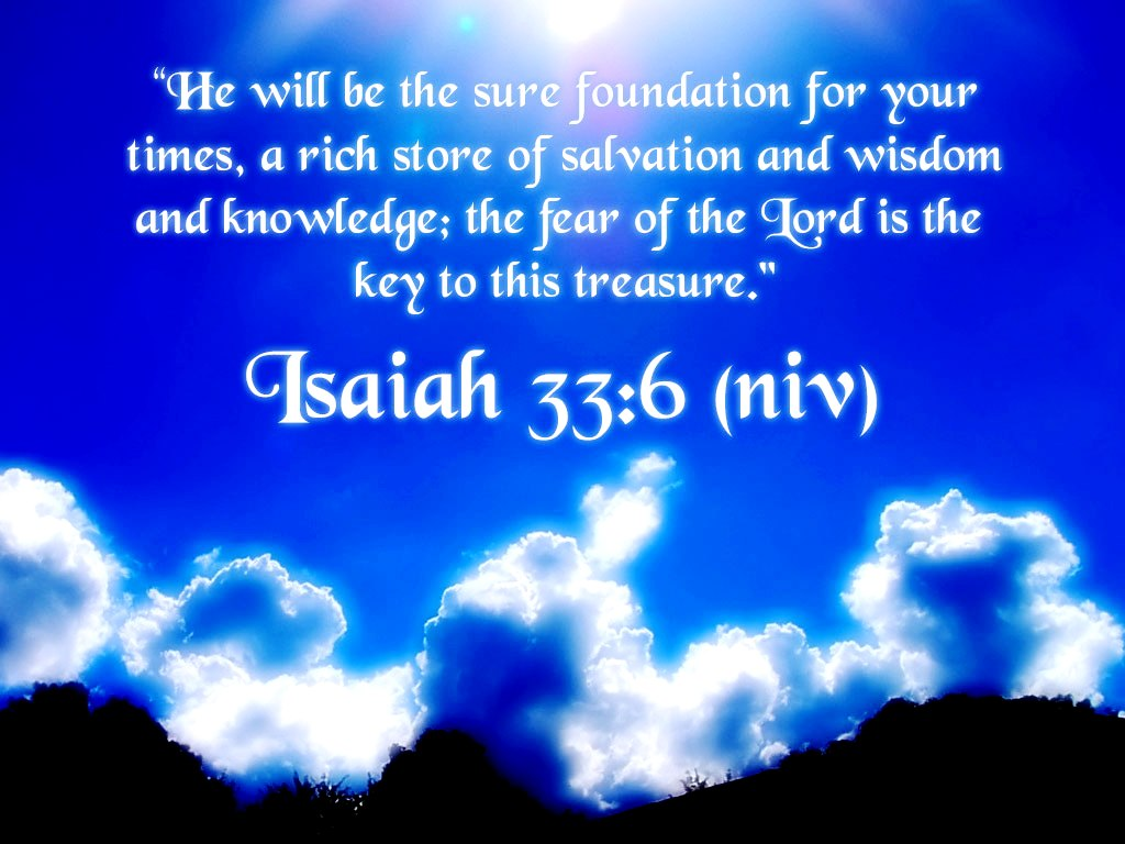 """ He Will Be The Sure Foundation For Your Times, A Rich Store Of Salvation And Wisdom And Knowledge, The Fear Of The Lord Is The Key To This Treasure "" ~ Bible Quotes"