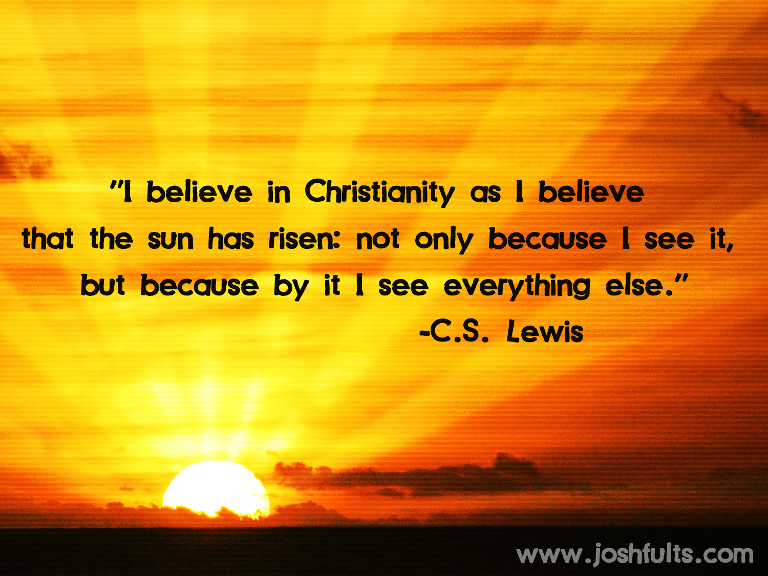 """ I Believe In Christianity As I Believe That The Sun Has Risen, Not Only Because I See It, But Because By It I See Everything Else "" - C.S. Lewis"