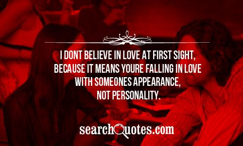 I Dont Believe In Love At First Sight, Because It Means Youre Falling In Love With Someone Appearance, Not Personality.