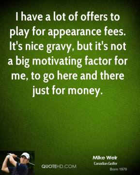 I Have A Lot Of Offers To Play For Appearance Fees. It's Nice Gravy, But It's Not A Big Motivating Factor For Me, To Go Here And There Just For Money. - Mike Weir