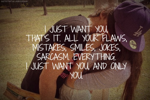 I Just Want You, That's It. All Your Flaws, Mistakes, Smiles, Jokes, Sarcasm Everything. I Just Want You, And Only You.