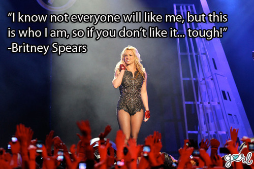 """ I Know Not Everyone Will Like Me, But This Is Who I Am, So If You Don't Like It, Tough "" - Britney Spears"