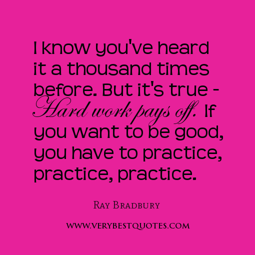 I Know You've Heard It a Thousand Times Before. But It's True Hard Work Pays off. If You Want To Be Good, You Have To Practice, Practice, Practice