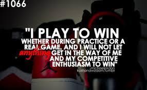 """"""" I Play To Win Whether During Practice Or A Real Game And I Will Not Let Anything Get In The Way Of Me And My Competitive Enthusiasm To Win """""""