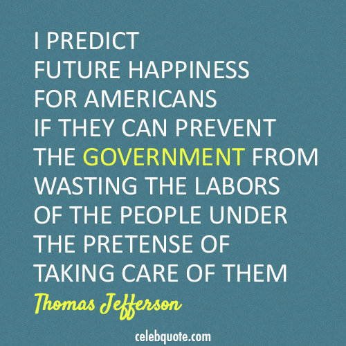I Predict Future Happiness For Americans If They Can Prevent The Government From Wasting The Labors Of The People Under The Pretense Of Taking Care Of Them