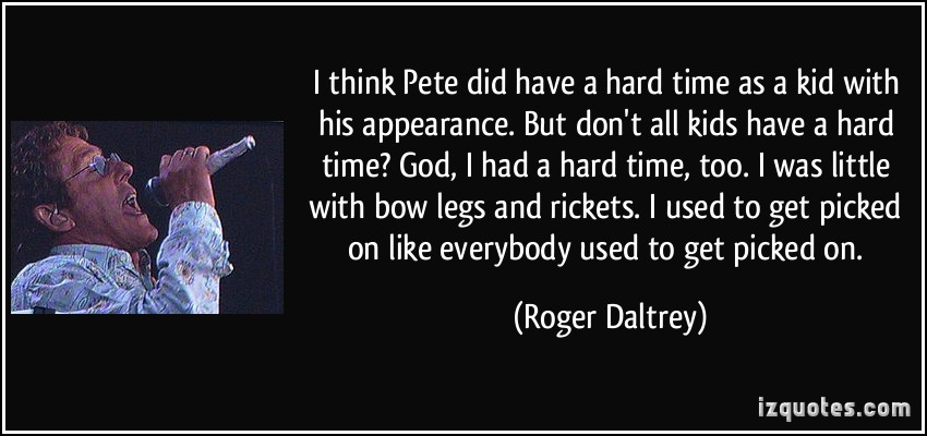 I Think Pete Did Have A Hard Time As A Kid With His Appearance. But Don't All Kids Have A Hard Time, God, I Had A Hard Time, Too. I Was Little With Bow Legs And Rickets…