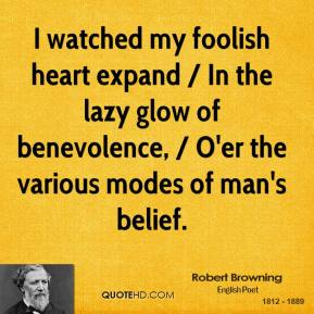 I Watched My Foolish Heart Expand, In The Lazy Glow Of Benevolence, O'er The Various Modes Of Man's Belief. - Robert Browning