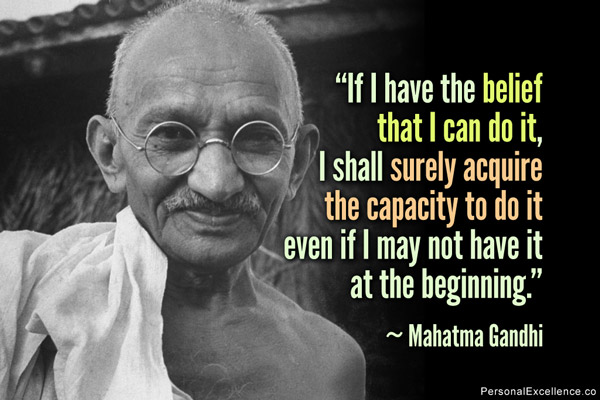 """ If I Have The Belief That I Can Do It, I Shall Surely Acquire The Capacity To Do It Even If I May Not Have It At The Beginning "" - Mahatma Gandhi"