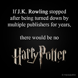 If J.K Rowling Stopped After Being Turned Down By Multiple Publishers For Years, There Would Be No Harry Potter