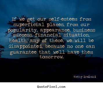 If We Got Our Self-Esteem From Superficial Places From Our Popularity, Appearance, Business, Success, Financial Situation, Health, Any Of These…….