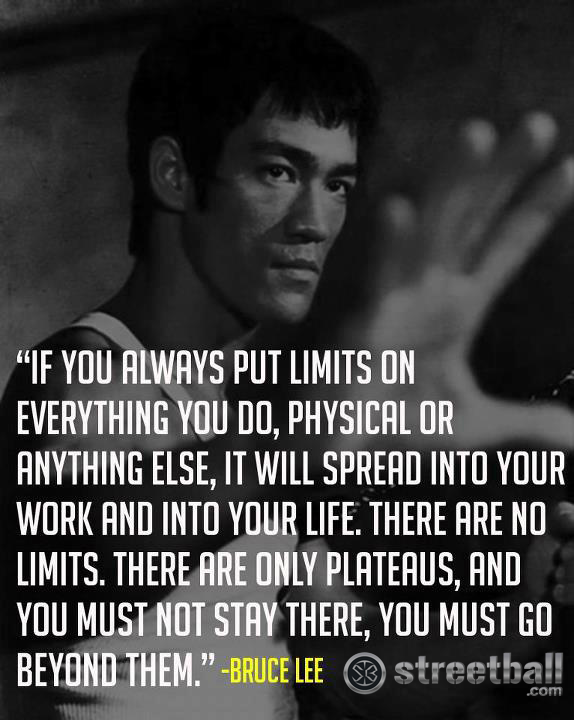 """""""If You Always Put Limits On Everything You Do, Physical Or Anything Else, It Will Spread Into Your Work And Into Your Life, There Are No Limits. There Are Only Plateaus, And You Must Not Stay There"""