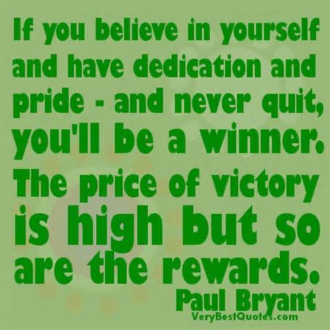 If You Believe In Yourself And Have Dedication And Pride- And Never Quit, You'll Be A Winner. The Price Of Victory Is High But So Are The Rewards. - Paul Bryant