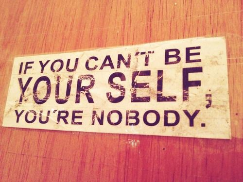 If You Can't Be Yourself, You're Nobody.