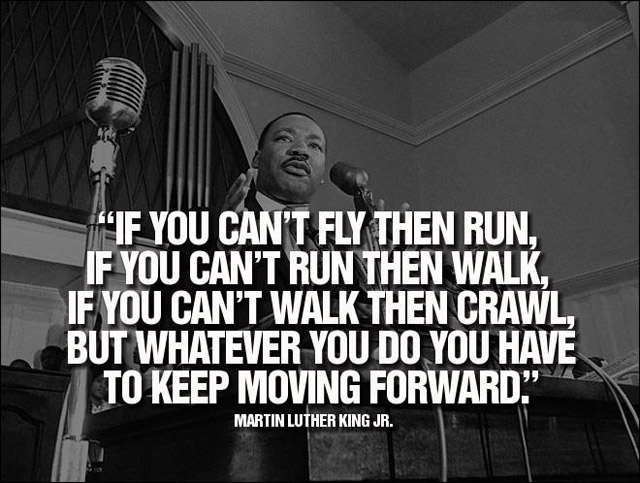 """""""If You Can't Fly Then Run, If You Can't Run Then Walk, If You Can't Walk Then Crawl, But Whatever You Do You Have To Keep Moving Forward"""""""