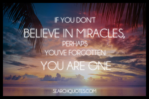 If You Don't Believe In Miracles, Perhaps You've Forgotten You Are One