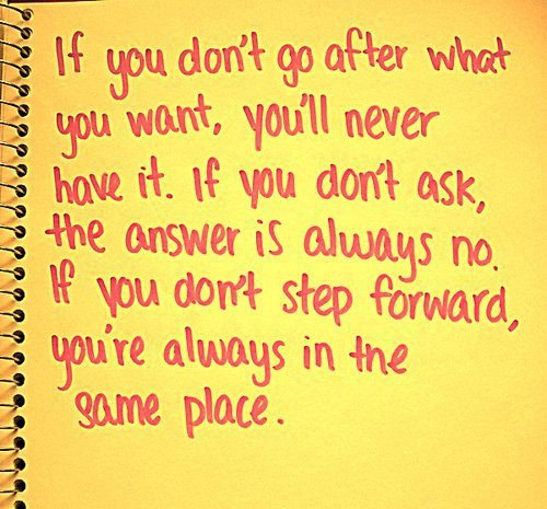 If You Don't Go After What You Want, You'll Never Have It. If You Don't Ask, The Answer Is Always No. If You Don't Step Forward, You're Always In The Same Place