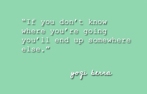 """If You Don't Know Where You're Going You'll End Up Somewhere Else"""