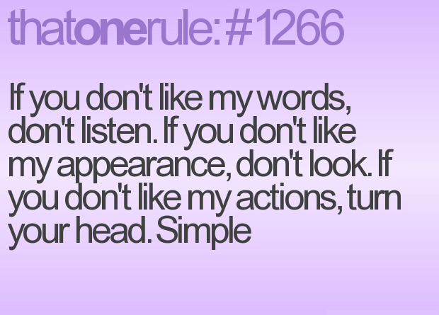 If You Don't Like My Words, Don't Listen. If You Don't Like My Appearance, Don't Look. If You Don't Like My Actions, Turn Your Head. Simple