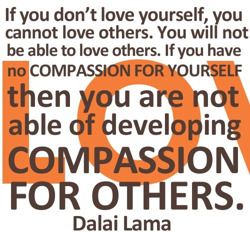 If You Don't Love Yourself, You Cannot Love Others. You Will Not Be Able To Love Others. If You Have No Compassion For Yourself Then You Are Not Able Of Developing Compassion For Others. - Dalai Lama