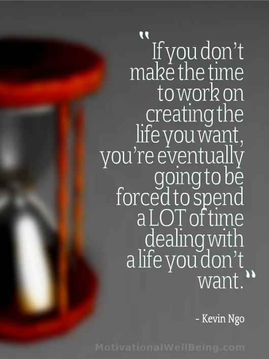 """If You Don't Make The Time To Work On Creating The Life You Want, You're Eventually Going To Be Forced To Spend a Lot Of Time Dealing With a Life You Don't Want"""