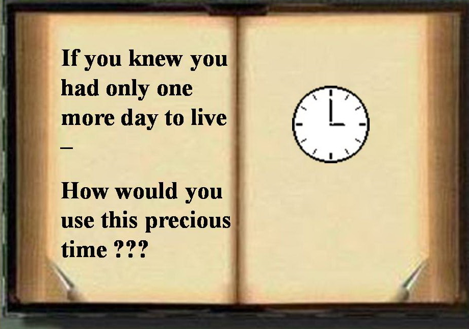If You Kew You Had Only One More Day To Live, How Would You Use This Precious Time!