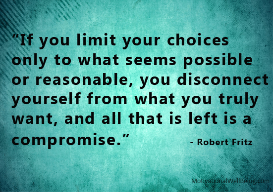 """""""If You Limit Your Choices Only To What Seems Possible Or Reasonable, You Disconnect Yourself From What You Truly Want, And All That Is Left Is a Compromise"""""""