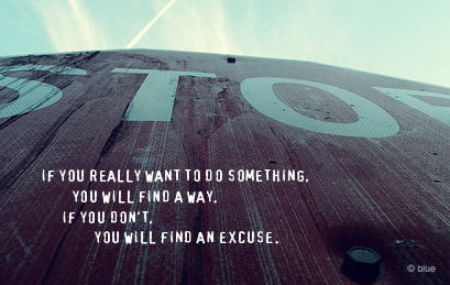 If You Really Want To Do Something. You Will Find A Way. If You Don't, You Will Find An Excuse