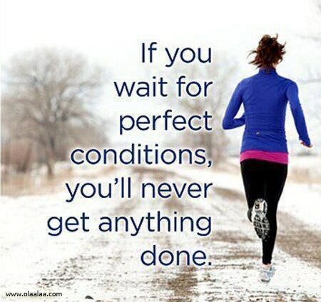If You Wait For Perfect Conditions, You'll Never Get Anything Done