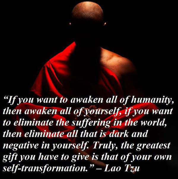 """If You Want To Awaken All of Humanity, Then Awaken All of Yourself. If You Want To Eliminate The Suffering In The World, Then Eliminate All That Is Dark And Negative In Yourself, Truly, The Greatest Gift"