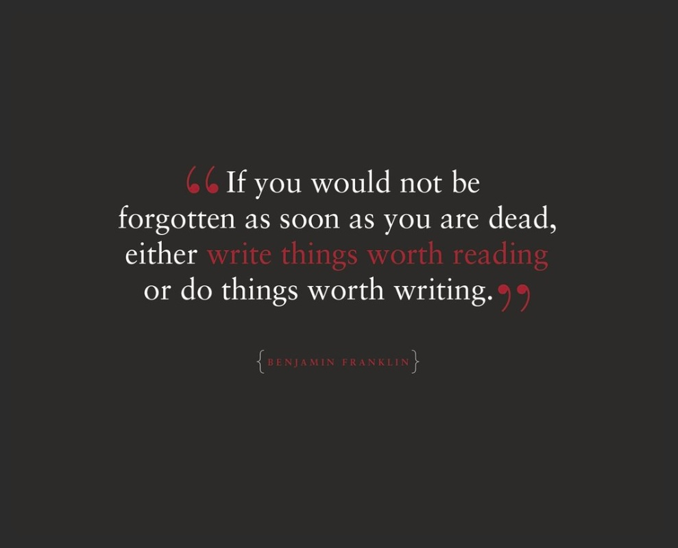 """If You Would Not Be Forgotten As Soon As You Are Dead, Either Write Things Worth Reading or Do Things Worth Writing"""